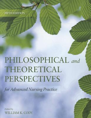 Philosophical and Theoretical Perspectives for Advanced Nursing Practice By Cody, Williams K., Ph.D.